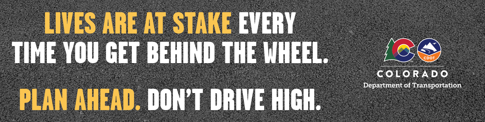 Lives are at stake every time you get behind the wheel. Plan Ahead. Don't Drive High.